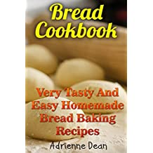 Bread Cookbook: Very Tasty And Easy Homemade Bread Baking Recipes