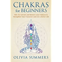 Chakras for Beginners: How to Activate and Balance Your Chakras to Strengthen Your Character and Live a Better Life by Olivia Summers (2015-12-28)