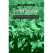 Divided Loyalties: Nationalism and Mass Politics in Syria at the Close of Empire by James L Gelvin (1999-01-07)