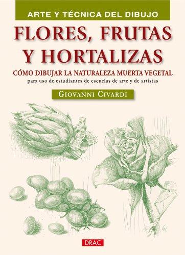 FLORES FRUTAS Y HORTALIZAS (Arte Y Tecnica Del Dibujo / Art and Drawing Techniques) por Giovanni Civardi