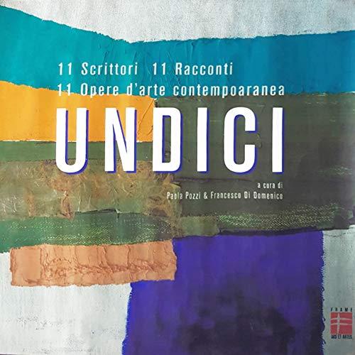 Undici. 11 scrittori. 11 racconti. 11 opere d'arte contemporanea