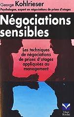 Négociations sensibles - Les techniques de négociation de prise d'otages appliquées au management de George Kohlrieser