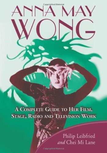 Anna May Wong: A Complete Guide to Her Film, Stage, Radio and Television Work by Philip Leibfried (2010-08-18)