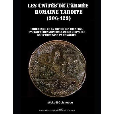 Les unités de l'armée romaine tardive (306 - 423): Cohérence de la notice des dignités, compréhension de la crise militaire sous Théodose et Honorius