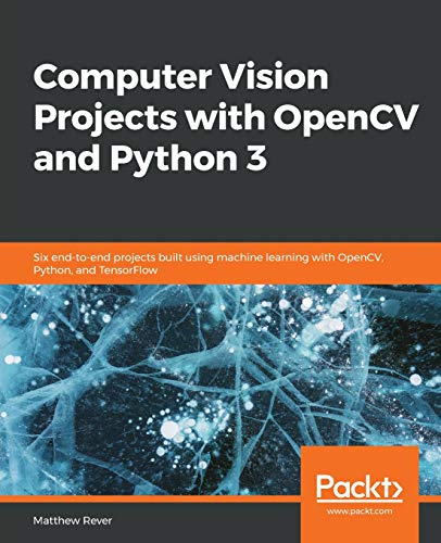 Computer Vision Projects with OpenCV and Python 3: Six end-to-end projects built using machine learning with OpenCV, Python, and TensorFlow (English Edition)