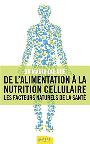 De l'alimentation à la nutrition cellulaire - Les facteurs naturels de la santé