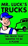Children's Books: Mr. Luck's Trucks: The Truck that Wanted to be a Plane. Illustrated Children's Stories for Kids Ages 2-6 (Children's Picture Books for Bedtime)