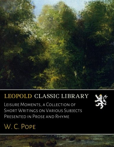 Leisure Moments, a Collection of Short Writings on Various Subjects Presented in Prose and Rhyme por W. C. Pope