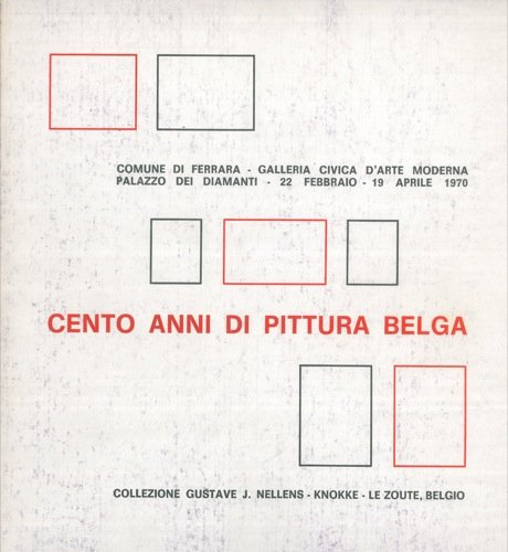 Cento anni di pittura belga. Comune di Ferrara - Galleria Civica d'Arte Moderna - Palazzo dei Diamanti - 22 febbraio - 19 aprile 1970.