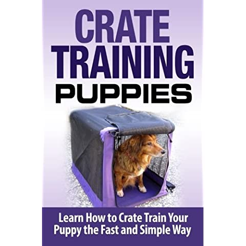 Crate Training Puppies: Learn How to Crate Train Your Dog the Fast and Easy Way (Crate & Barrel Water)