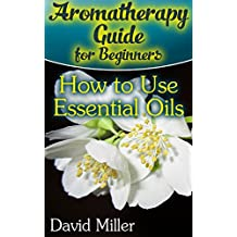 Aromatherapy Guide for Beginners: How to Use Essential Oils: (Essential Oils Books, Aromatherapy) (English Edition)