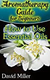 Aromatherapy Guide for Beginners: How to Use Essential Oils: (Essential Oils Books, Aromatherapy)