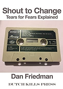 Shout to Change: Tears for Fears Explained by [Friedman, Dan]
