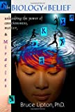 The Biology of Belief: Unleashing the Power of Consciousness, Matter and Miracles by Bruce H. Lipton (2005-03-02)