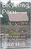 Bicycling Peru: Over the Andes and Drifting the Amazon (English Edition)