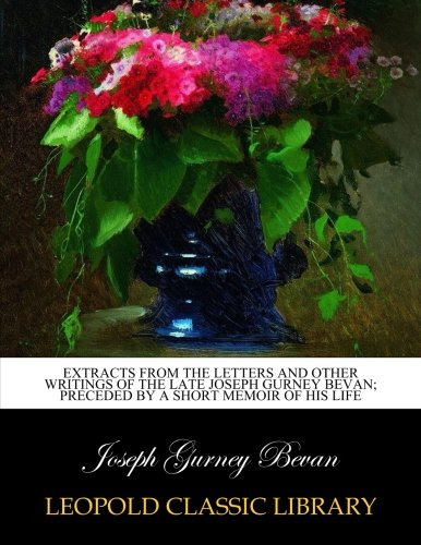 Extracts from the letters and other writings of the late Joseph Gurney Bevan; preceded by a short memoir of his life por Joseph Gurney Bevan