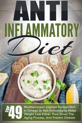 Anti Inflammatory Diet: Top 49 Mediterranean Inspired Recipes Rich In Omega-3s And Antioxidants-Make Weight Loss Easier, Slow Down The Aging Process, ... Inflammatory, Anti Inflammatory Cookbook)