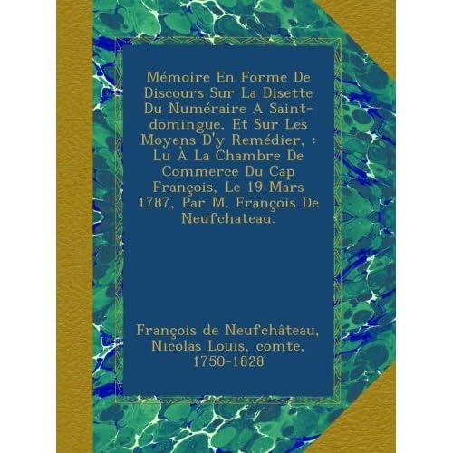 Mémoire En Forme De Discours Sur La Disette Du Numéraire A Saint-domingue, Et Sur Les Moyens D'y Remédier, : Lu À La Chambre De Commerce Du Cap ... 19 Mars 1787, Par M. François De Neufchateau.