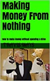 Making Money From Nothing: How to make money without spending a dime (Real Ways To Make Money Book 1) (English Edition)