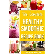 The Complete Healthy Smoothie Recipe Book: Smoothie Cookbook Smoothie Cleanse Smoothie Bible Smoothie Diet Book (Smoothie Recipe Book Smoothie Recipes Smoothie Recipes Smoothie)