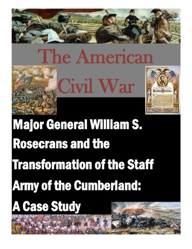 Major General William S. Rosecrans and the Transformation of the Staff Army of the Cumberland: A Case Study (The American Civil War)