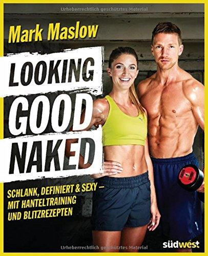 Preisvergleich Produktbild Looking good naked: Schlank, definiert & sexy – mit Hanteltraining und Blitzrezepten