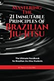 Mastering The 21 Immutable Principles Of Brazilian Jiu-Jitsu: The Ultimate Handbook for Brazilian Jiu-Jitsu Students