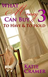 What Money Can Buy 3 - To Have & To Hold (Billionaire Domination and Submission BDSM Erotic Romance)