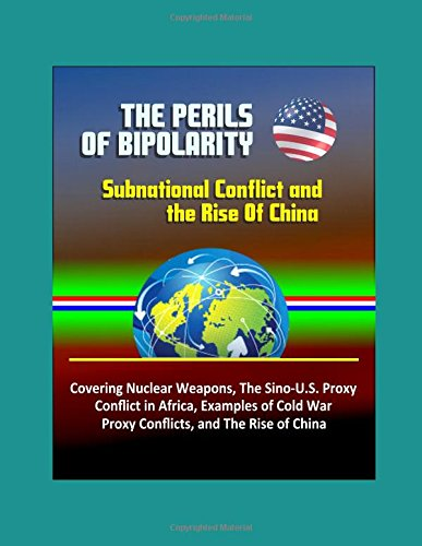 The Perils of Bipolarity: Subnational Conflict and the Rise Of China - Covering Nuclear Weapons, The Sino-U.S. Proxy Conflict in Africa, Examples of Cold War Proxy Conflicts, and The Rise of China
