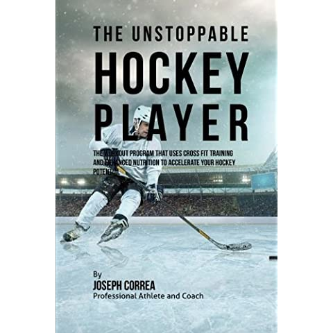 The Unstoppable Hockey Player: The Workout Program That Uses Cross Fit Training and Enhanced Nutrition to Accelerate Your Hockey Potential