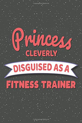 Princess Cleverly Disguised As A Fitness Trainer: Notebook, Planner or Journal | Size 6 x 9 | 110 Lined Pages | Office Equipment, Supplies | Great ... Christmas or Birthday for a Fitness Trainer