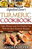 Superfood Lover's Turmeric Cookbook: Fight Disease and Get Healthy Fast With the Best Turmeric Recipes (Superfood Cookbooks Book 3)