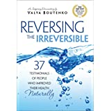 Reversing the Irreversible:37 Testimonials of People Who Improved Their Health Naturally