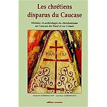 LES CHRETIENS DISPARUS DU CAUCASE. histoire et archéologie du christianisme au Caucase du Nord et en Crimée (Hespérides)