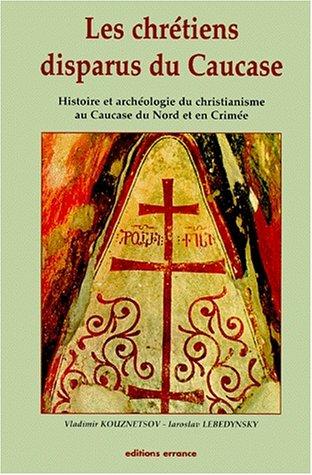 LES CHRETIENS DISPARUS DU CAUCASE. histoire et archéologie du christianisme au Caucase du Nord et en Crimée
