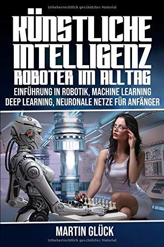 Künstliche Intelligenz : Roboter im Alltag . Einführung in Robotik, Machine Learning, Deep Learning, Neuronale Netze für Anfänger