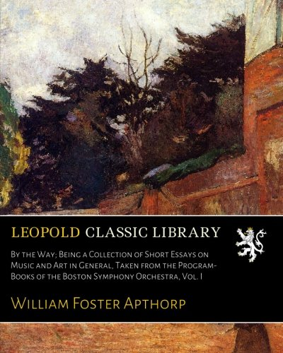 By the Way; Being a Collection of Short Essays on Music and Art in General, Taken from the Program-Books of the Boston Symphony Orchestra, Vol. I por William Foster Apthorp