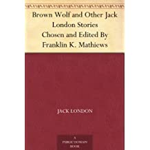 Brown Wolf and Other Jack London Stories Chosen and Edited By Franklin K. Mathiews (English Edition)