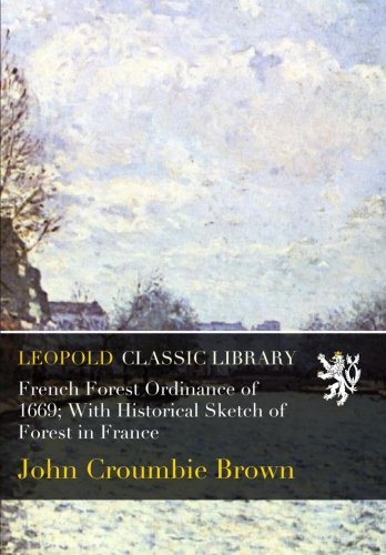 French Forest Ordinance of 1669; With Historical Sketch of Forest in France por John Croumbie Brown