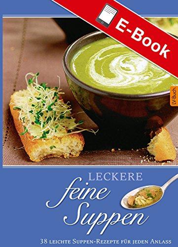 Leckere feine Suppen: 36 leichte Suppen-Rezepte für jeden Anlass (Leckere Rezepte)