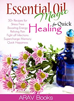 Essential Oil Magic For Quick Healing: 50+ Beginners Recipes,The Best reference a-z guide and Aromatherapy Books on Healing, for Stress Free Young Living, ... essential oils) (English Edition) par [ARAV Books]