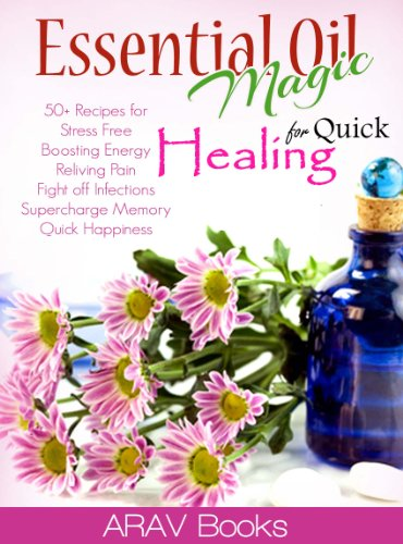 Essential Oil Magic For Quick Healing: 50+ Beginners Recipes,The Best reference a-z guide and Aromatherapy Books on Healing, for Stress Free Young Living, Boosting Energy,(Therapeutic essential oils)
