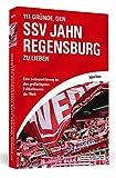 111 Gründe, den SSV Jahn Regensburg zu lieben: Eine Liebeserklärung an den großartigsten Fußballverein der Welt -