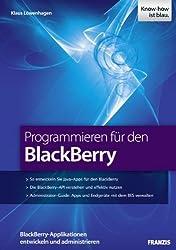 Programmieren für den BlackBerry: BlackBerry-Applikationen entwickeln und administrieren