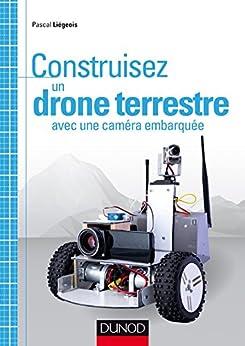 Construisez un drone terrestre avec une caméra embarquée (Tous makers !) par [Liégeois, Pascal]