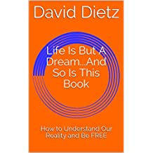 Life Is But A Dream...And So Is This Book: How to Understand Our Reality and Be FREE (English Edition)