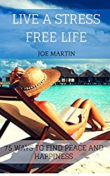 Live A Stress Free Life: 75 Ways To Find Peace and Happiness (Stress Management) (English Edition)