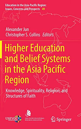 Higher Education and Belief Systems in the Asia Pacific Region: Knowledge, Spirituality, Religion, and Structures of Faith (Education in the ... Issues, Concerns and Prospects, Band 49)