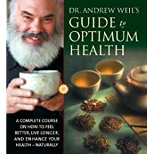 Dr. Andrew Weil's Guide to Optimum Health: A Complete Course on How to Feel Better, Live Longer, and Enhance Your Health Naturally