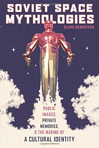 Soviet Space Mythologies: Public Images, Private Memories, and the Making of a Cultural Identity (Pitt Series in Russian and East European Studies)